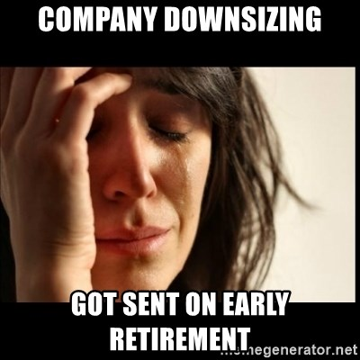 First World Problems - company downsizing got sent on early retirement