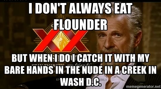 Dos Equis Man - I don't always eat flounder  But when I do I catch it with my bare hands in the nude in a creek in Wash D.C.