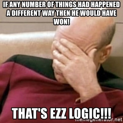 Face Palm - If any number of things had happened a different way then he would have won! THAT'S EZZ LOGIC!!!