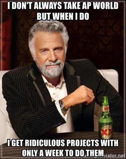 The Most Interesting Man In The World - I DON'T always take Ap world but when i do  I get RIDICULOUS projects with only a week to do them