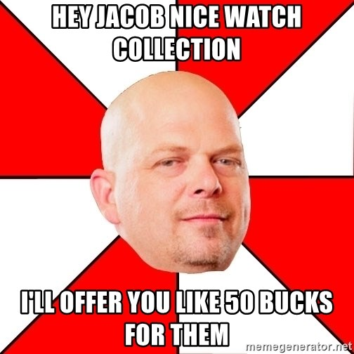 Pawn Stars - Hey Jacob nice watch collection  I'll offer you like 50 bucks for them