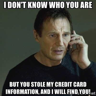 I don't know who you are... - i don't know who you are but you stole my credit card information, and i will find you!