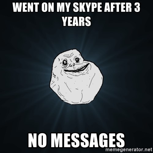 Forever Alone - wENT ON MY SKYPE AFTER 3 YEARS nO MESSAGES