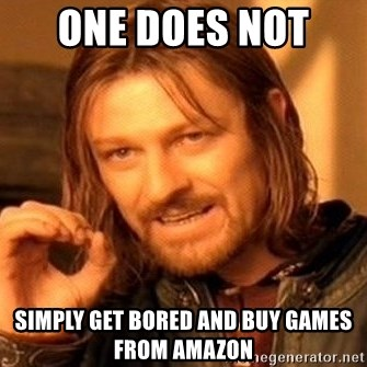 One Does Not Simply - One DOES NOT  SIMPLY GET BORED AND BUY GAMES FROM AMAZON