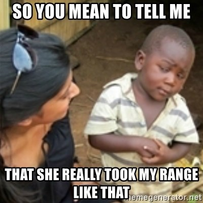 Skeptical african kid  - So you mean to tell me That she really took my range like that