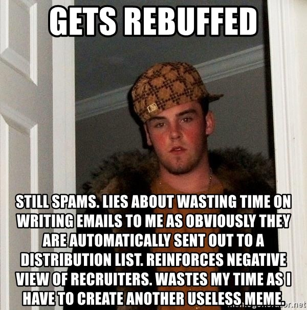 Scumbag Steve - Gets rebuffed STILL SPAMS. LIES ABOUT WASTING TIME ON WRITING EMAILS to me AS obviously THEY  ARE AUTOMATICALLY SENT out TO A DISTRIBUTION LIST. reinforces negative view of recruiters. wastes my time as I have to create another useless meme.