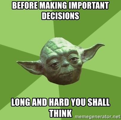 Advice Yoda Gives - Before making important decisions Long and hard you shall think