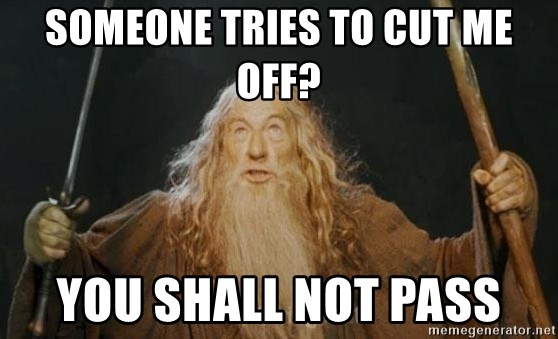 You shall not pass - Someone tries to cut me off? you shall not pass