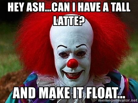 Pennywise the Clown - Hey Ash...can I have a tall latte? And make it float...
