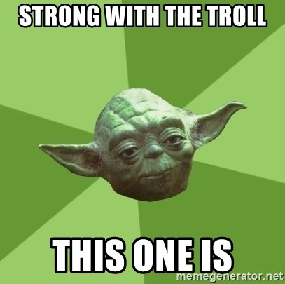 Advice Yoda Gives - Strong with the Troll This one is