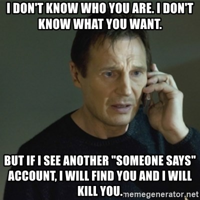 "I don't know who you are... - I don't know who you are. I don't know what you want.  But if I see another ""someone says"" account, I will find you and I will kill you."