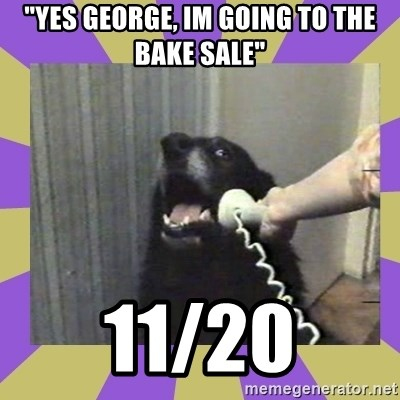 "Yes, this is dog! - ""Yes George, Im Going to the bake Sale"" 11/20"