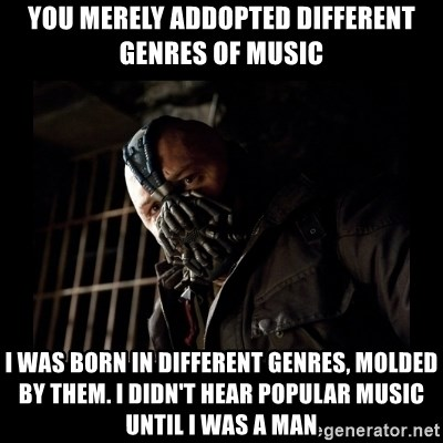 Bane Meme - You Merely addopted different genres of music I was born in different genres, molded by them. I didn't hear popular music until i was a man