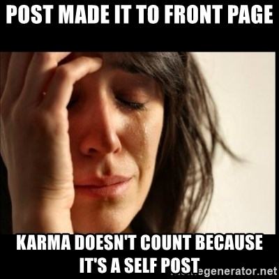 First World Problems - post made it to front page Karma doesn't count because it's a self post