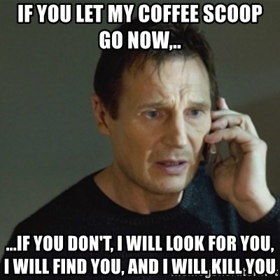 taken meme - IF YOU LET MY Coffee scoop GO NOW,.. ...IF YOU DON'T, I WILL LOOK FOR YOU, I WILL FIND YOU, AND I WILL KILL YOU