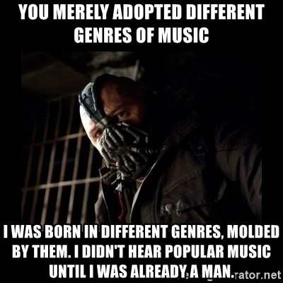 Bane Meme - You merely adopted different genres of music i was born in different genres, molded by them. I didn't hear popular music until i was already a man.
