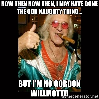 Jimmy Saville 1 - NOW then now then, I may have done the odd naughty thing... but I'm no gordon willmott!!