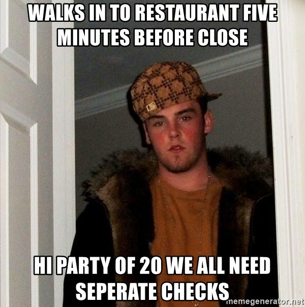 Scumbag Steve - Walks in to restaurant five minutes before close  Hi party of 20 we all need seperate checks