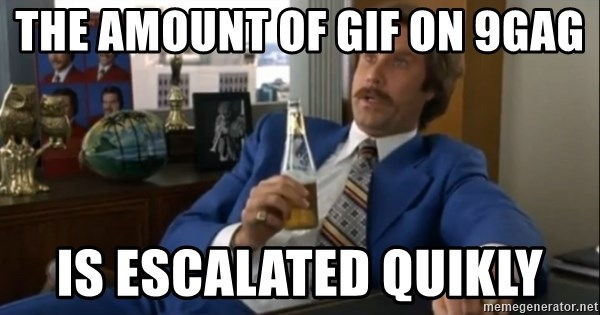 well that escalated quickly  - the amount of GIF on 9gag is escalated quikly