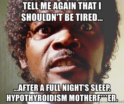 Mad Samuel L Jackson - TELL ME AGAIN THAT I SHOULDN'T BE TIRED... ...AFTER A FULL NIGHT'S SLEEP. HYPOTHYROIDISM MOTHERF***ER.
