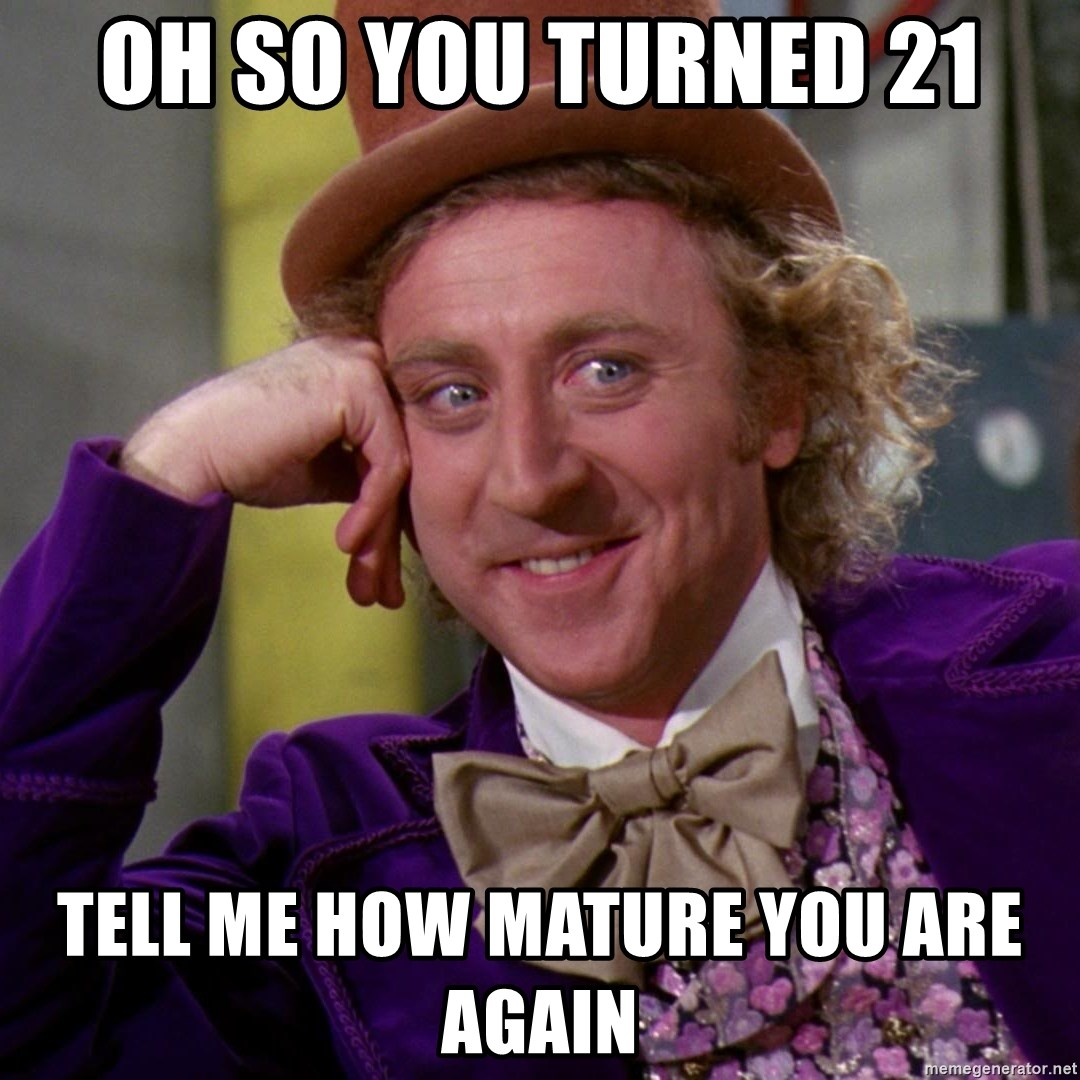 Willy Wonka - oh so you turned 21 tell me how mature you are again