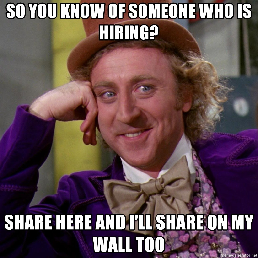 Willy Wonka - So you know of someone who is hiring? Share here and i'll share on my wall too
