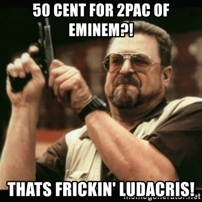 am i the only one around here - 50 cent for 2pac of eminem?! thats frickin' ludacris!
