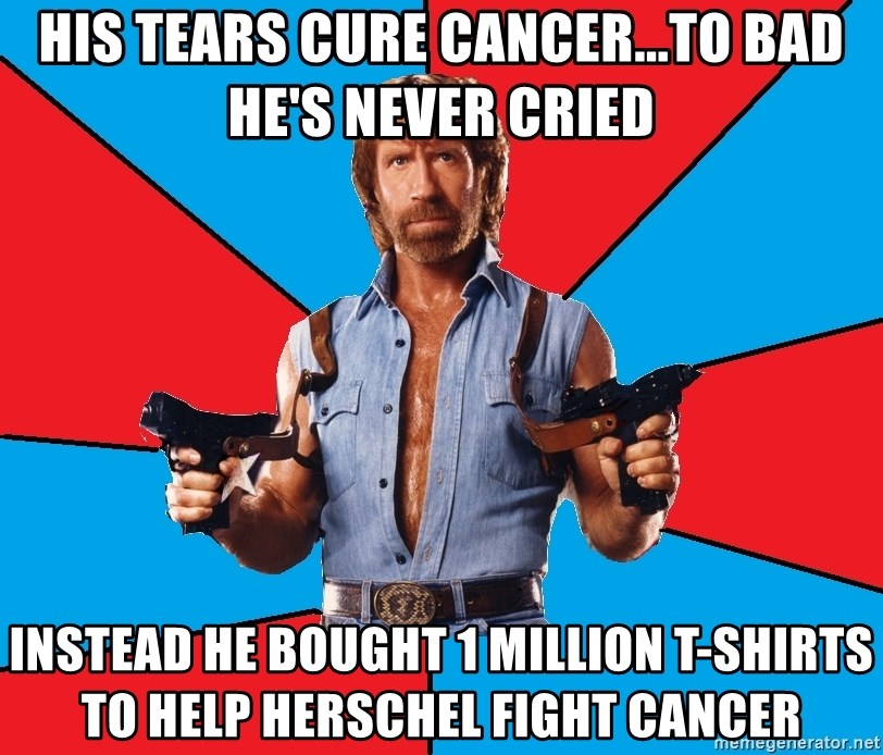 Chuck Norris  - his tears cure cancer...to bad he's never cried instead he bought 1 million T-shirts to help herschel fight cancer