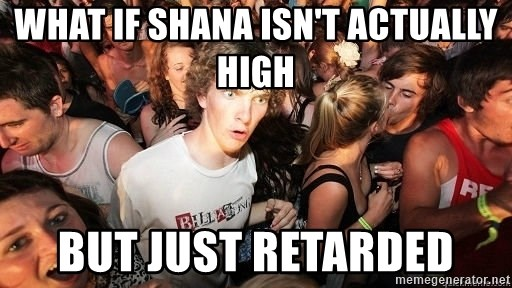 Sudden Realization Ralph - what if shana isn't actually high but just retarded