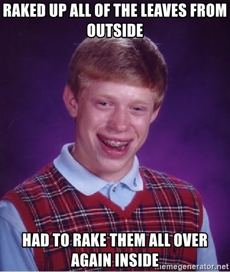 Bad Luck Brian - Raked up all of the Leaves from outside had to rake them all over again inside