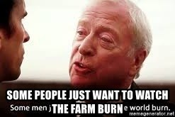 some men just want to watch the world burn - some people just want to watch the farm burn