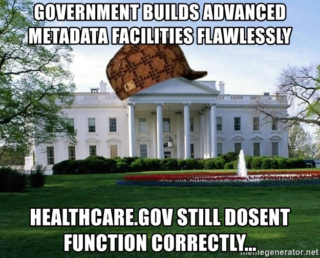 scumbag whitehouse - government builds advanced metadata facilities flawlessly healthcare.gov still dosent function correctly...