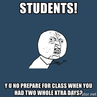 y you no - Students! Y U NO prepare for class when you had two whole xtra days?