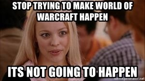 Stop trying making it happen - stop trying to make world of warcraft happen its not going to happen
