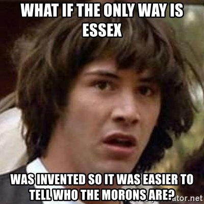 Conspiracy Guy - What if The Only Way is Essex Was invented so it was easier to tell who the morons are?