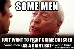 some men just want to watch the world burn - Some men Just want to fight crime dressed as a giant bat