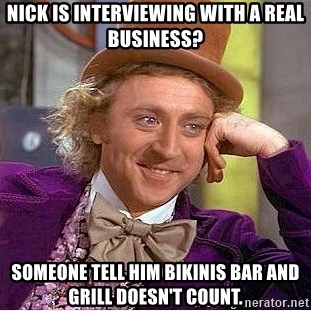 Willy Wonka - Nick is interviewing with a real business? Someone tell him Bikinis Bar and Grill doesn't count.