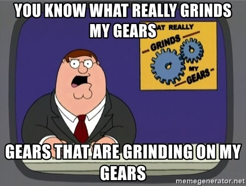 What really grinds my gears - you know what really grinds my gears gears that are grinding on my gears