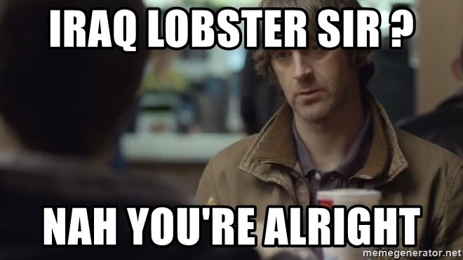 nah you're alright - Iraq lobster sir ? Nah you're alright
