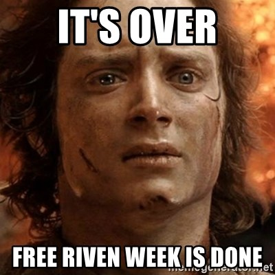 frodo it's over - It's over free Riven week is done