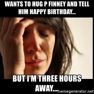 First World Problems - Wants to hug P Finney and tell him happy birthday... But I'm three hours away....