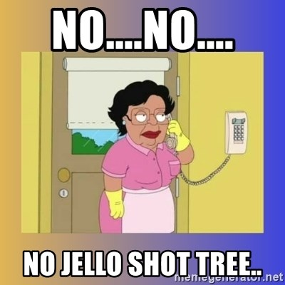 No No Consuela  - No....No.... No jello shot tree..