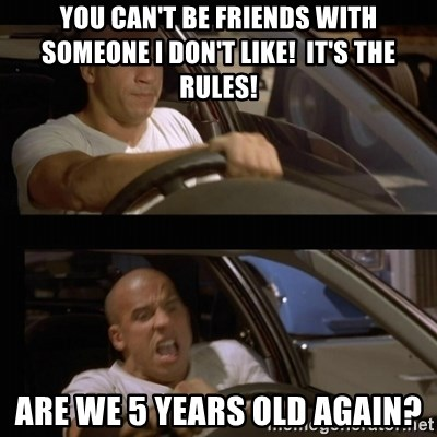 Vin Diesel Car - You can't be friends with someone I don't like!  It's the rules! Are we 5 years old again?