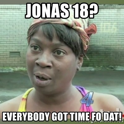 Everybody got time for that - Jonas 18? Everybody got time fo dat!