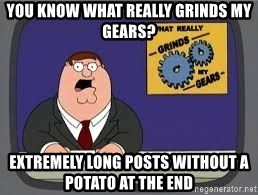 YOU KNOW WHAT REALLY GRIND MY GEARS - You know what really grinds my gears? Extremely long posts without a potato at the end