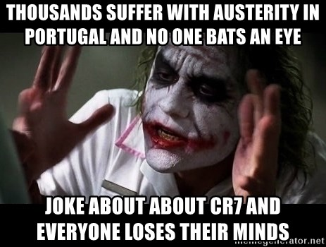 joker mind loss - thousands suffer with AUSTERITY IN PORTUGAL AND NO ONE BATS AN EYE Joke about about CR7 AND EVERYONE LOSES THEIR MINDS