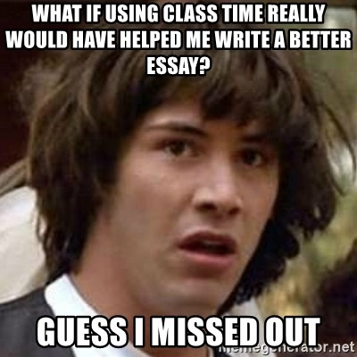 Conspiracy Keanu - what if using class time really would have helped me write a better essay? guess i missed out