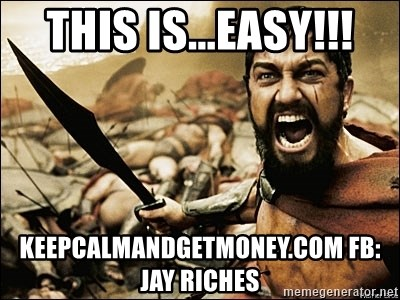 This Is Sparta Meme - this is...EASY!!! KeepCalmandgetmoney.com fb: jay riches