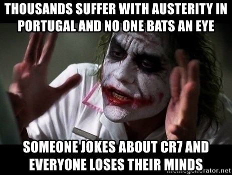 joker mind loss - thousands suffer with AUSTERITY IN PORTUGAL AND NO ONE BATS AN EYE Someone jokes about CR7 AND EVERYONE LOSES THEIR MINDS