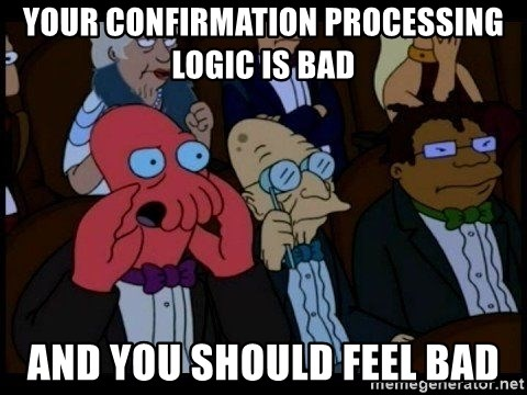 Zoidberg - Your confirmation processing logic is bad and you should feel bad